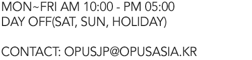 MON~FRI AM 10:00 - PM 06:00 / LUNCH PM 12:30~ 01:30 / DAY OFF(SAT, SUN, HOLIDAY) / CONTACT : OPUS@OPUSASIA.KR
